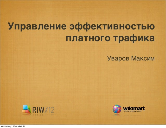 Управление эффективностью                платного трафика                           Уваров МаксимWednesday, 17 October 12