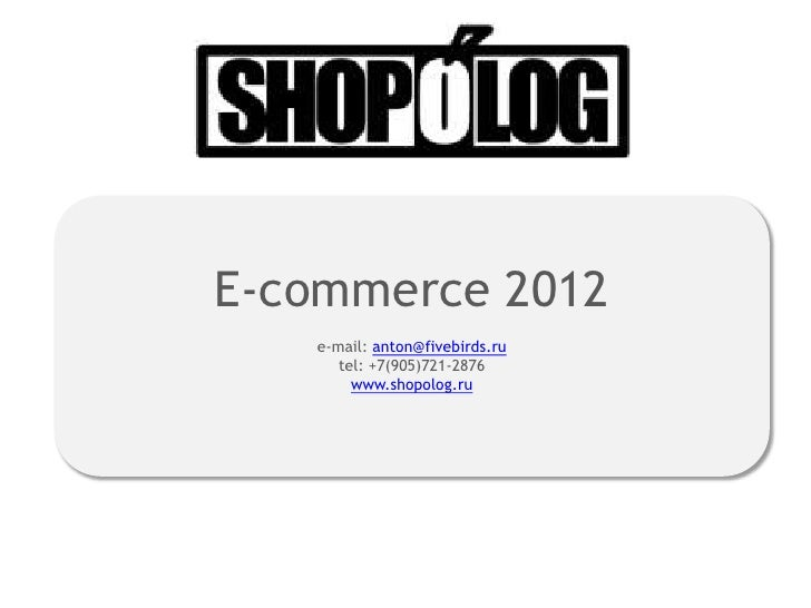 E-commerce 2012   e-mail: anton@fivebirds.ru      tel: +7(905)721-2876        www.shopolog.ru