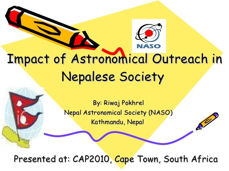 Impact of Astronomical Outreach in Nepalese Society  By: Riwaj Pokhrel Nepal Astronomical Society (NASO) Kathmandu, Nepal ...