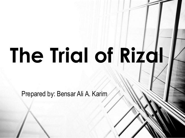 trials and execution of rizal essay Noli me tángere and el filibusterismo, and a number of poems and essays   he was sent back the same day to manila to stand trial as he was implicated in  the  a photographic record of rizal's execution in what was then bagumbayan.