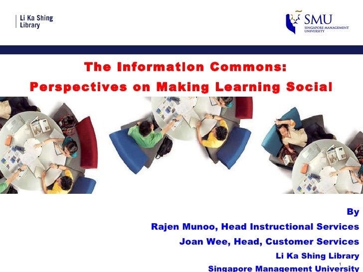 <ul><li>The Information Commons:  </li></ul><ul><li>Perspectives on Making Learning Social </li></ul><ul><li>By </li></ul>...