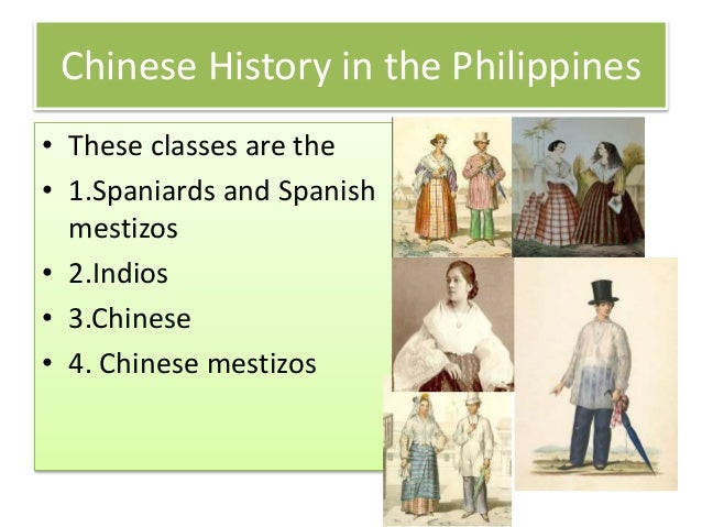 Chinese History in the Philippines • These classes are the • 1.Spaniards and Spanish mestizos • 2.Indios • 3.Chinese • 4. ...