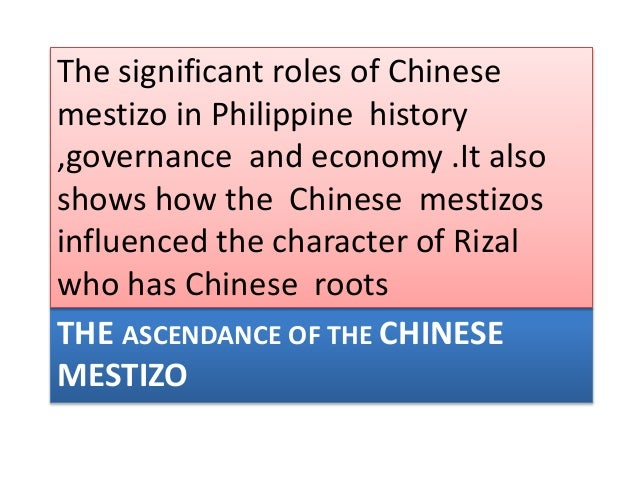 THE ASCENDANCE OF THE CHINESE MESTIZO The significant roles of Chinese mestizo in Philippine history ,governance and econo...