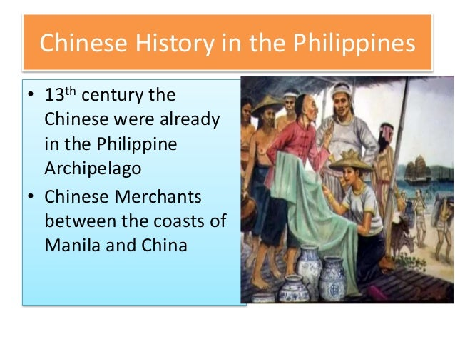 Chinese History in the Philippines • 13th century the Chinese were already in the Philippine Archipelago • Chinese Merchan...