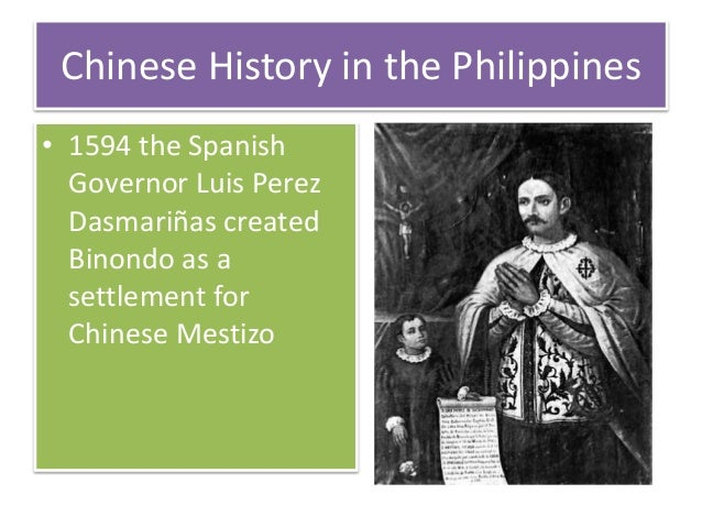 Chinese History in the Philippines • 1594 the Spanish Governor Luis Perez Dasmariñas created Binondo as a settlement for C...