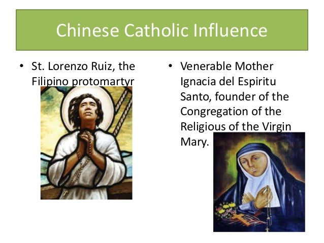Chinese Catholic Influence • St. Lorenzo Ruiz, the Filipino protomartyr • Venerable Mother Ignacia del Espiritu Santo, fou...