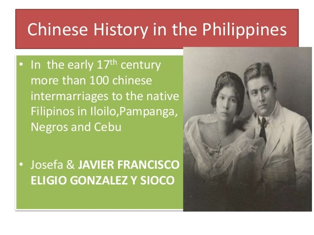 Chinese History in the Philippines • In the early 17th century more than 100 chinese intermarriages to the native Filipino...