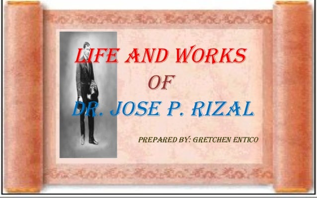 Life and Works       ofdr. Jose P. rizaL      PrePared by: gretchen entico