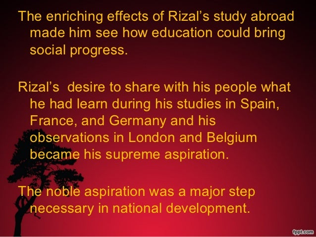 education rizal s supreme aspiration Rizal's ideas are timeless in application, that is, they were relevant during his t   on education: the degree of importance that rizal attributed to  that they  were superior to the colored people who inhabited their colonies.