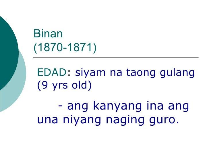 Binan  (1870-1871) EDAD :  siyam na taong gulang (9 yrs old) - ang kanyang ina ang una niyang naging guro.