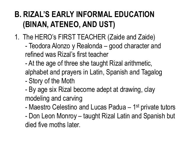 B. RIZAL'S EARLY INFORMAL EDUCATION(BINAN, ATENEO, AND UST)1. The HERO's FIRST TEACHER (Zaide and Zaide)- Teodora Alonzo y...