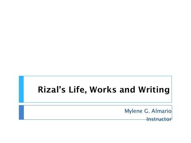 Rizal's Life, Works and Writing Mylene G. Almario Instructor