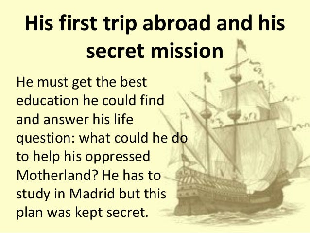 rizal secret mission Jose rizal was a filipino poet, nationalist and novelist amongother things hs secret mission was a trip to spain where he wasgoing to complete his studies and analyze european life in all itsshapes and forms.