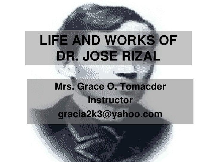 LIFE AND WORKS OF DR. JOSE RIZAL<br />Mrs. Grace O. Tomacder<br />Instructor<br />gracia2k3@yahoo.com<br />