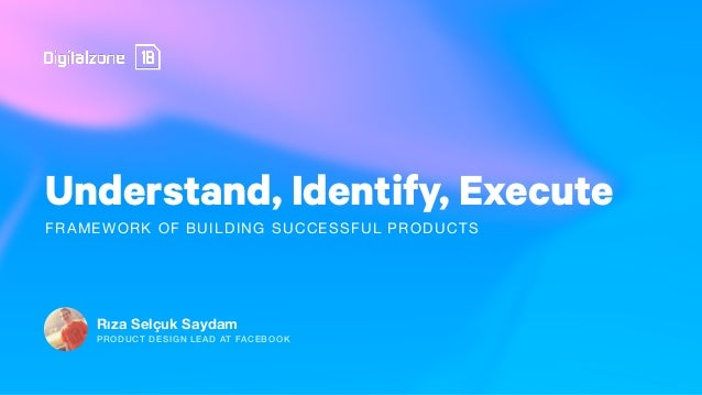 Understand, Identify, Execute Rıza Selçuk Saydam FRAMEWORK OF BUILDING SUCCESSFUL PRODUCTS PRODUCT DESIGN LEAD AT FACEBOOK