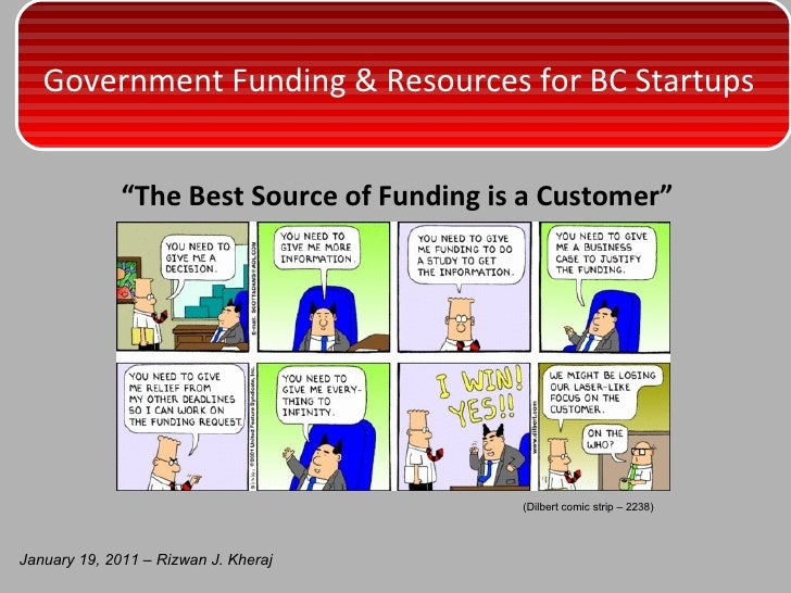 "<ul><li>"" The Best Source of Funding is a Customer "" </li></ul>January 19, 2011 – Rizwan J. Kheraj (Dilbert comic strip – ..."