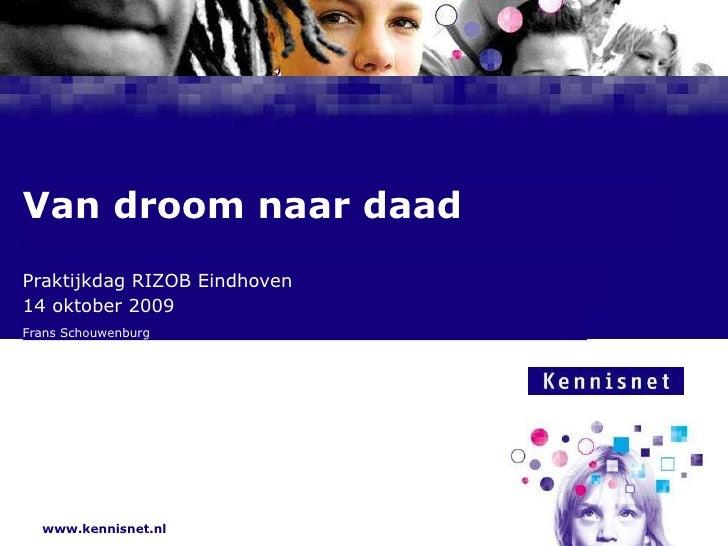 Praktijkdag RIZOB Eindhoven  14 oktober 2009 Frans Schouwenburg Van droom naar daad