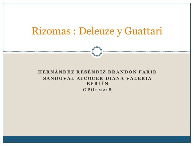 Rizomas : Deleuze y Guattari  HERNÁNDEZ RESÉNDIZ BRANDON FARID SANDOVAL ALCOCER DIANA VALERIA BERLÍN GPO: 2218