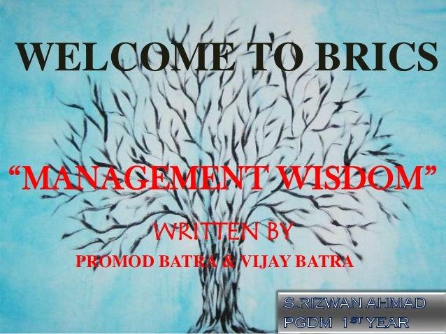 "WELCOME TO BRICS""MANAGEMENT WISDOM""         WRITTEN BY  PROMOD BATRA & VIJAY BATRA"