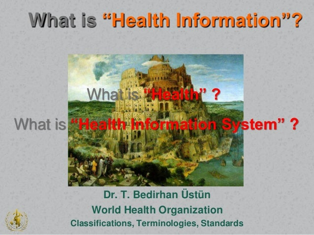 "Dr. T. Bedirhan Üstün World Health Organization Classifications, Terminologies, Standards What is ""Health Information""? Wh..."