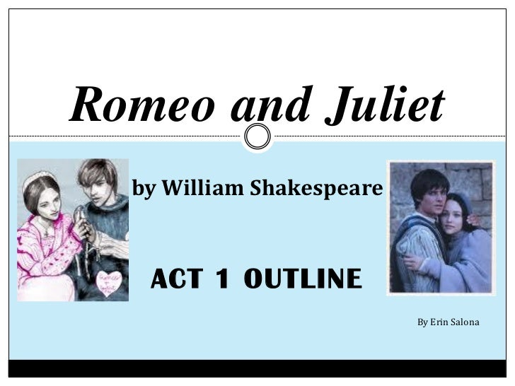 Romeo and Juliet  by William Shakespeare   ACT 1 OUTLINE                           By Erin Salona