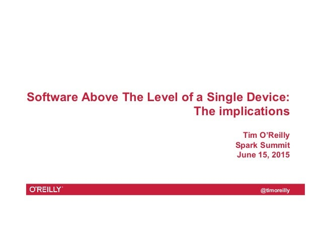 @timoreilly Software Above The Level of a Single Device: The implications Tim O'Reilly Spark Summit June 15, 2015