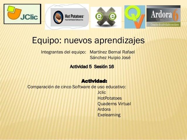 Actividad 5 Sesión 16 Equipo: nuevos aprendizajes Actividad: Comparación de cinco Software de uso educativo: Jclic HotPota...