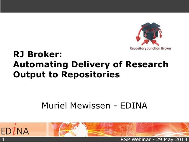 RJ Broker:Automating Delivery of ResearchOutput to RepositoriesMuriel Mewissen - EDINARSP Webinar - 29 May 20131