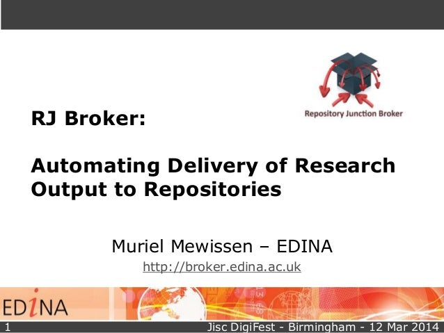 RJ Broker: Automating Delivery of Research Output to Repositories Muriel Mewissen – EDINA http://broker.edina.ac.uk Jisc D...
