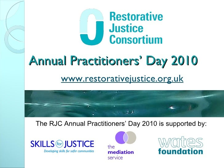 Annual Practitioners' Day 2010 www.restorativejustice.org.uk The RJC Annual Practitioners' Day 2010 is supported by: