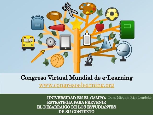 Congreso Virtual Mundial de e-Learning  www.congresoelearning.org  UNIVERSIDAD EN EL CAMPO:  ESTRATEGIA PARA PREVENIR  EL ...
