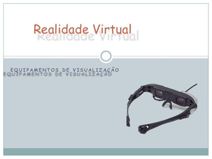Realidade VirtualEQUIPAMENTOS DE VISUALIZAÇÃO