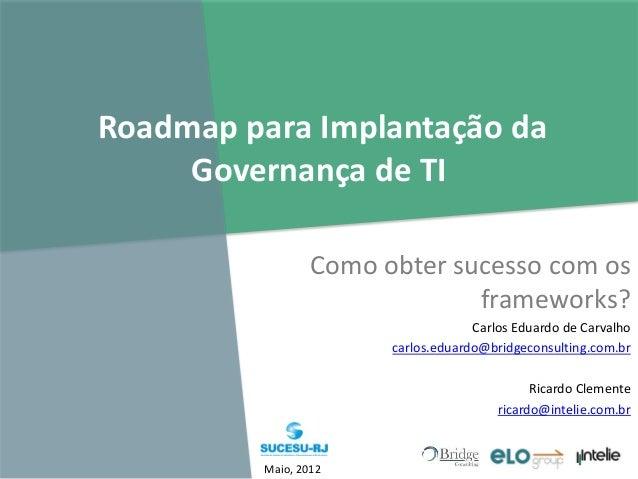 Roadmap para Implantação da Governança de TI Como obter sucesso com os frameworks? Carlos Eduardo de Carvalho carlos.eduar...
