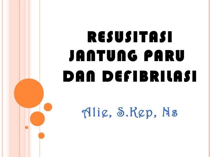 RESUSITASI JANTUNG PARUDAN DEFIBRILASI  Alie, S.Kep, Ns