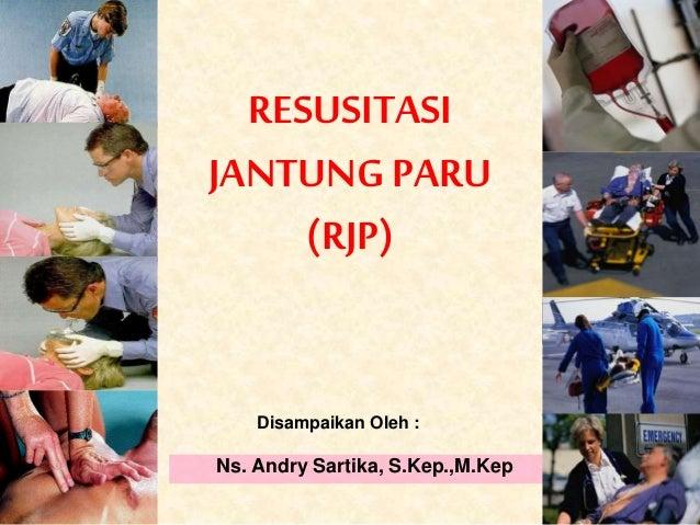RESUSITASI JANTUNGPARU (RJP) Ns. Andry Sartika, S.Kep.,M.Kep Disampaikan Oleh :