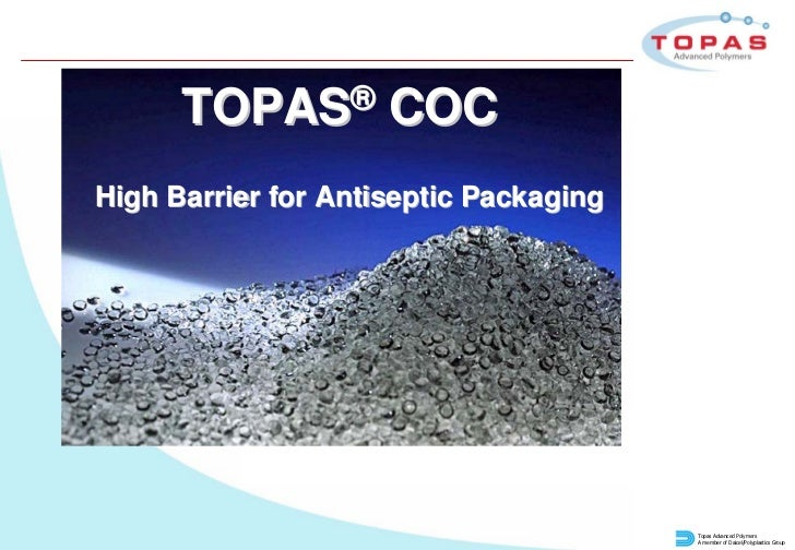 TOPAS®         COCHigh Barrier for Antiseptic Packaging                                        Topas Advanced Polymers    ...