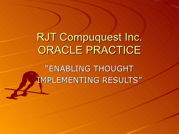 "RJT Compuquest Inc. ORACLE PRACTICE "" ENABLING THOUGHT IMPLEMENTING RESULTS"""