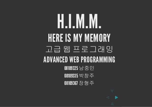 H.I.M.M. HERE IS MY MEMORY고급 웹 프로그래밍ADVANCED WEB PROGRAMMING      08109325 남중민      08109335 박창주      08109367 장형주