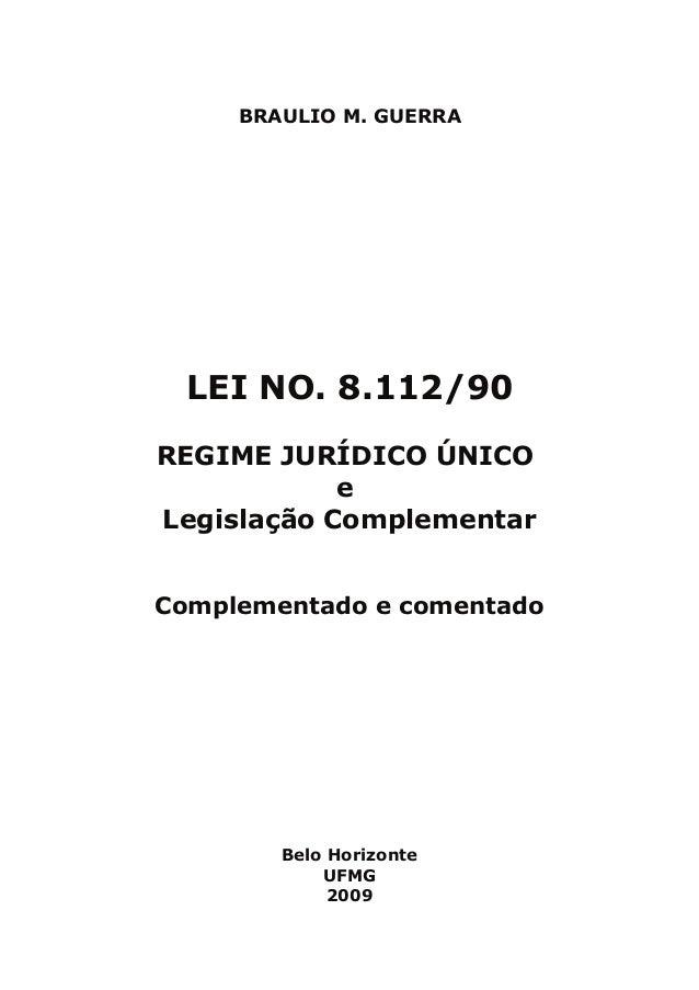 BRAULIO M. GUERRA  LEI NO. 8.112/90 REGIME JURÍDICO ÚNICO e Legislação Complementar Complementado e comentado  Belo Horizo...