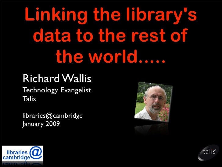 Linking the library's  data to the rest of    the world..... Richard Wallis Technology Evangelist Talis  libraries@cambrid...