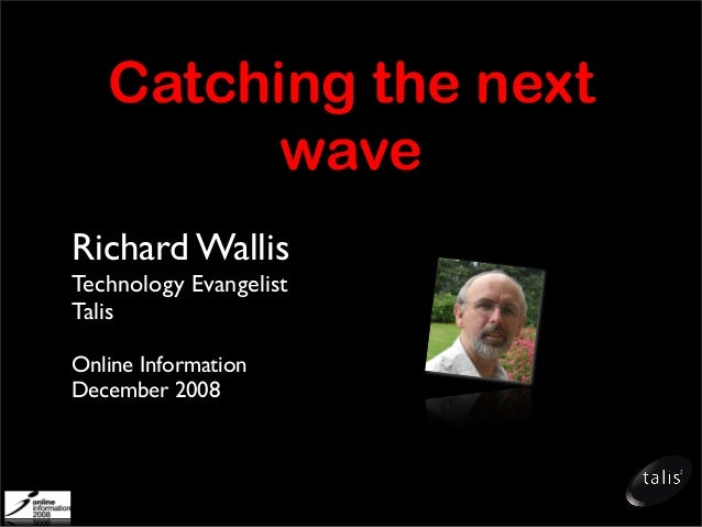 Catching the next wave Richard Wallis Technology Evangelist Talis Online Information December 2008