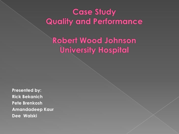 Case Study Quality and PerformanceRobert Wood JohnsonUniversity Hospital<br />Presented by:<br />Rick Bekanich<br />Pete B...