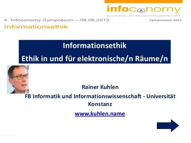 Rainer Kuhlen FB Informatik und Informationswissenschaft - Universität Konstanz www.kuhlen.name Informationsethik Ethik in...