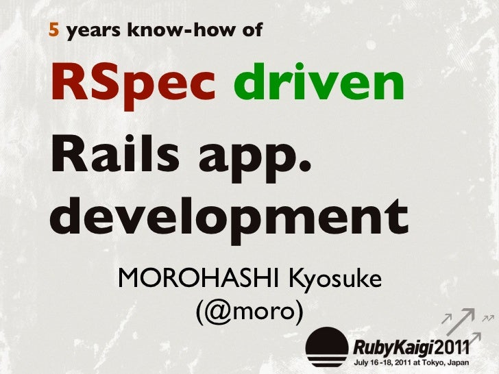 5 years know-how ofRSpec drivenRails app.development      MOROHASHI Kyosuke          (@moro)