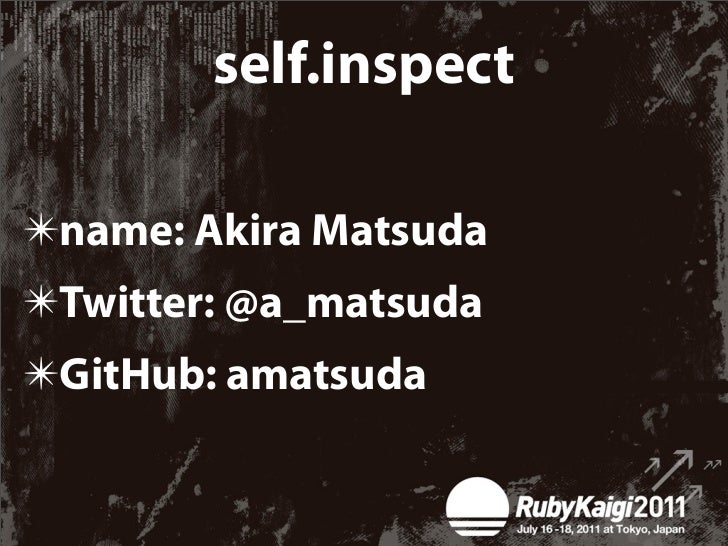 self.inspect✴name: Akira Matsuda✴Twitter: @a_matsuda✴GitHub: amatsuda
