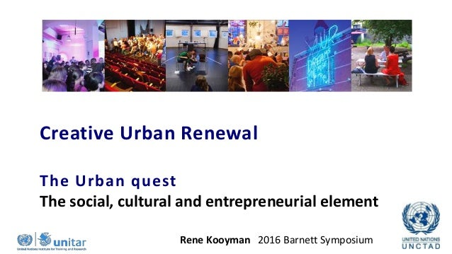 Creative Urban Renewal Rene Kooyman 2016 Barnett Symposium The Urban quest The social, cultural and entrepreneurial element