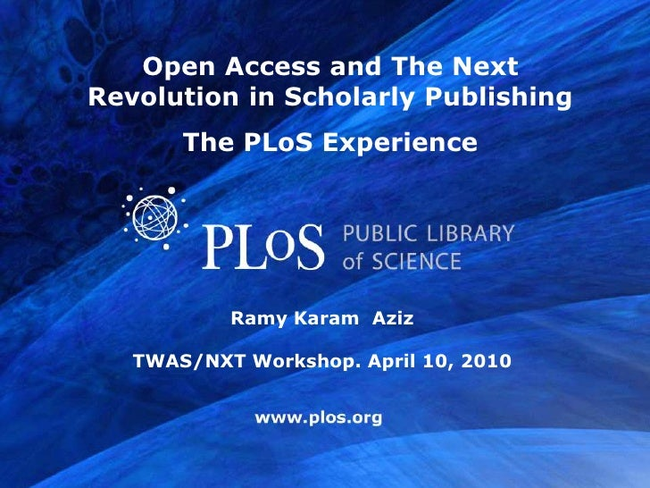 Open Access and The Next Revolution in Scholarly Publishing        The PLoS Experience                Ramy Karam Aziz     ...
