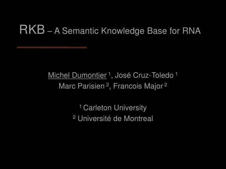RKB – A Semantic Knowledge Base for RNA         Michel Dumontier 1, José Cruz-Toledo 1          Marc Parisien 2, Francois ...