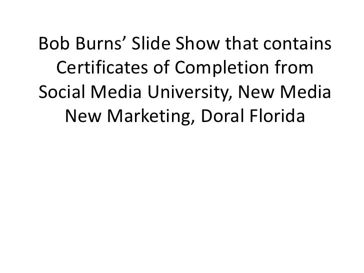 Bob Burns' Slide Show that contains Certificates of Completion from Social Media University, New Media New Marketing, Dora...
