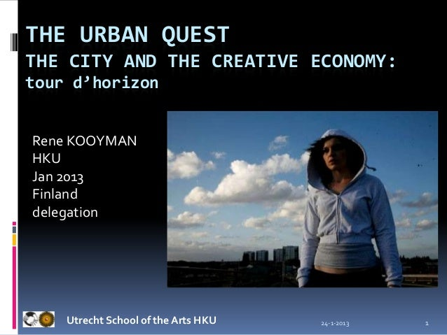 THE URBAN QUESTTHE CITY AND THE CREATIVE ECONOMY:tour d'horizonRene KOOYMANHKUJan 2013Finlanddelegation    Utrecht School ...